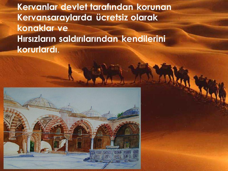 Kervanlar devlet tarafından korunan Kervansaraylarda ücretsiz olarak konaklar ve Hırsızların saldırılarından kendilerini korurlardı.