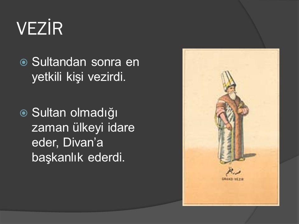 VEZİR  Sultandan sonra en yetkili kişi vezirdi.  Sultan olmadığı zaman ülkeyi idare eder, Divan'a başkanlık ederdi.