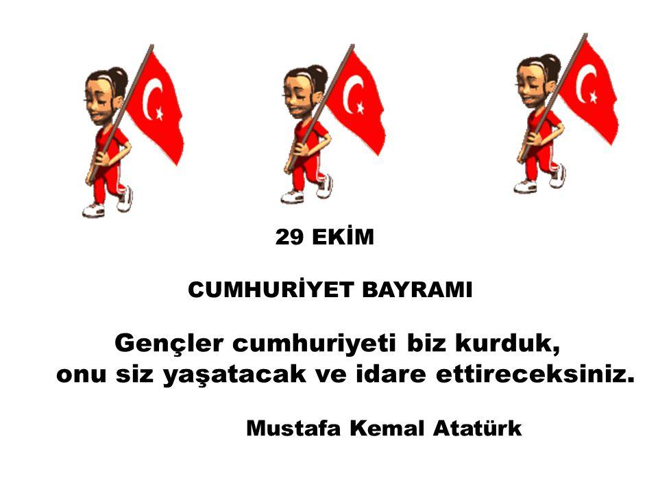 29 EKİM CUMHURİYET BAYRAMI Gençler cumhuriyeti biz kurduk, onu siz yaşatacak ve idare ettireceksiniz. Mustafa Kemal Atatürk