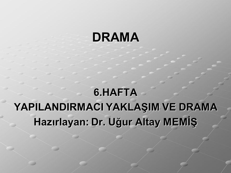 DRAMA 6.HAFTA YAPILANDIRMACI YAKLAŞIM VE DRAMA Hazırlayan: Dr. Uğur Altay MEMİŞ