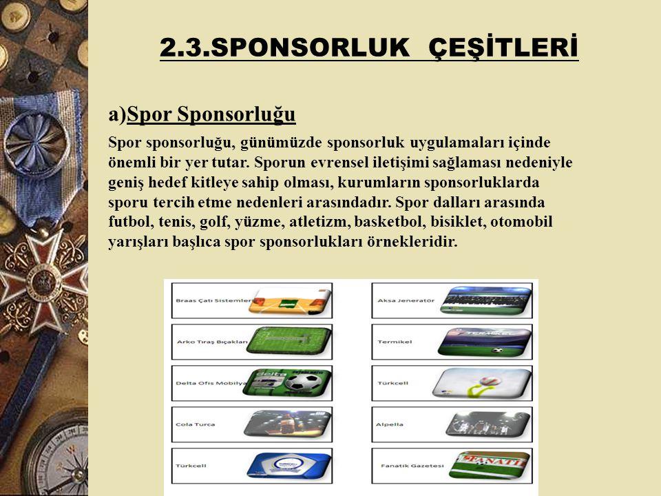 2.3.SPONSORLUK ÇEŞİTLERİ a)Spor Sponsorluğu Spor sponsorluğu, günümüzde sponsorluk uygulamaları içinde önemli bir yer tutar.