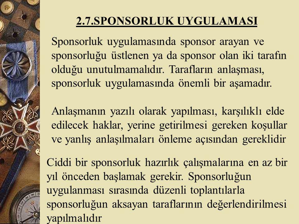 2.7.SPONSORLUK UYGULAMASI Sponsorluk uygulamasında sponsor arayan ve sponsorluğu üstlenen ya da sponsor olan iki tarafın olduğu unutulmamalıdır.