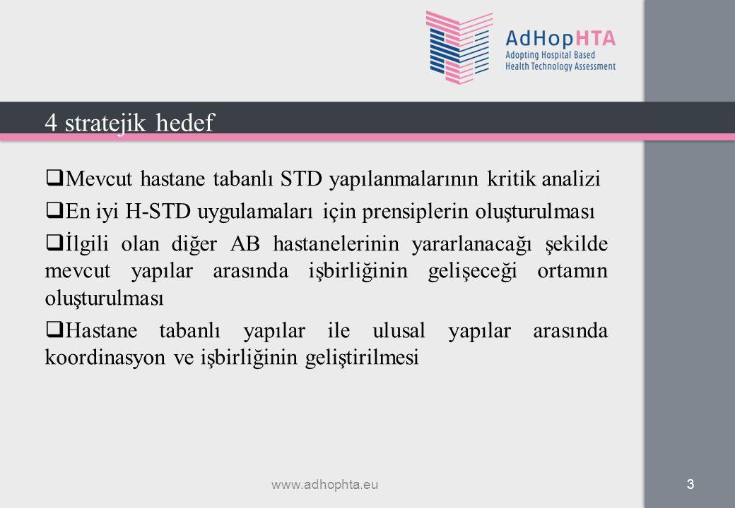  Mevcut hastane tabanlı STD yapılanmalarının kritik analizi  En iyi H-STD uygulamaları için prensiplerin oluşturulması  İlgili olan diğer AB hastanelerinin yararlanacağı şekilde mevcut yapılar arasında işbirliğinin gelişeceği ortamın oluşturulması  Hastane tabanlı yapılar ile ulusal yapılar arasında koordinasyon ve işbirliğinin geliştirilmesi www.adhophta.eu 3 4 stratejik hedef