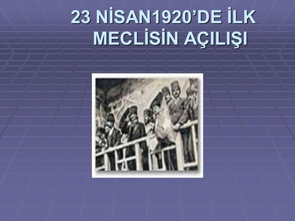 23 NİSAN1920'DE İLK MECLİSİN AÇILIŞI 23 NİSAN1920'DE İLK MECLİSİN AÇILIŞI
