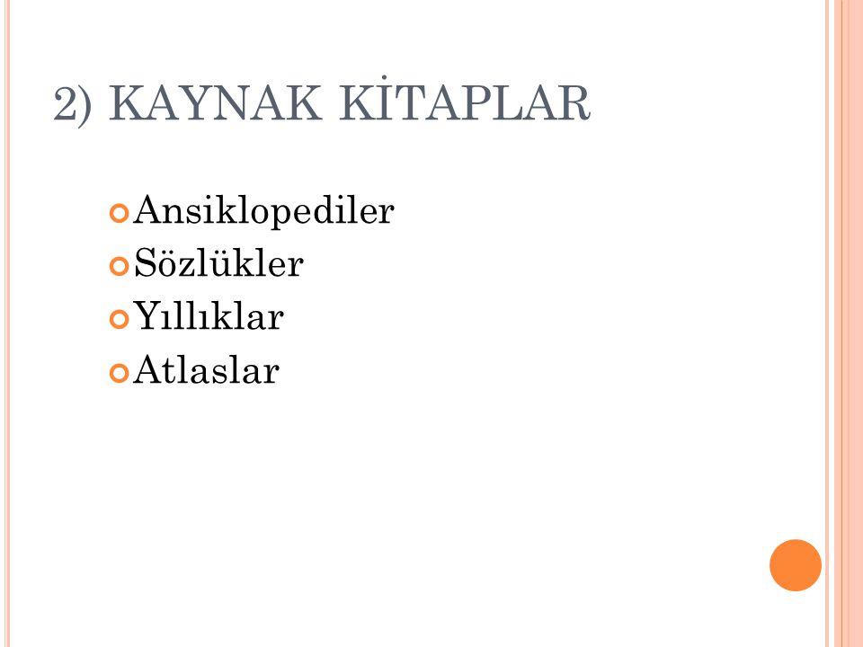 2) KAYNAK KİTAPLAR Ansiklopediler Sözlükler Yıllıklar Atlaslar