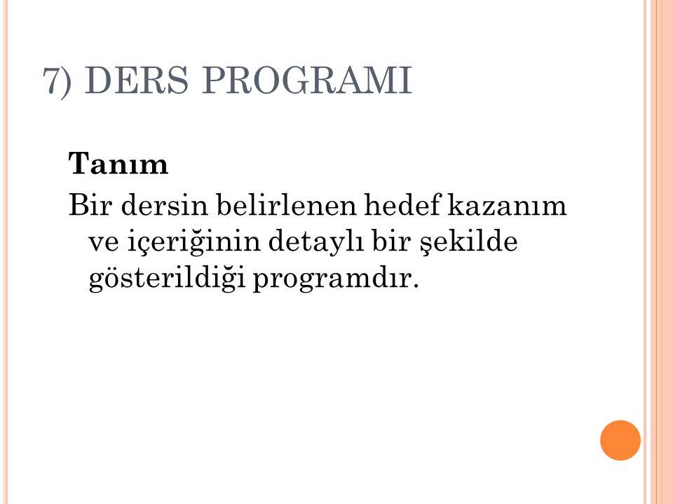 7) DERS PROGRAMI Tanım Bir dersin belirlenen hedef kazanım ve içeriğinin detaylı bir şekilde gösterildiği programdır.