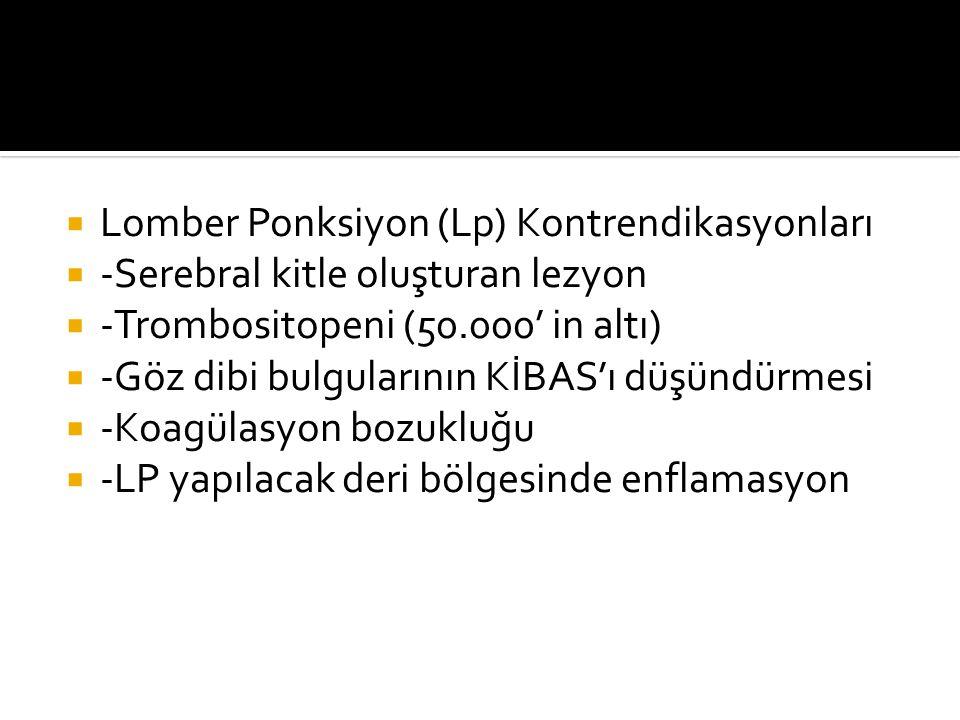  Lomber Ponksiyon (Lp) Kontrendikasyonları  -Serebral kitle oluşturan lezyon  -Trombositopeni (50.000' in altı)  -Göz dibi bulgularının KİBAS'ı dü