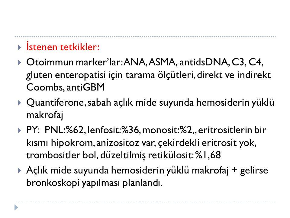  İ stenen tetkikler:  Otoimmun marker'lar: ANA, ASMA, antidsDNA, C3, C4, gluten enteropatisi için tarama ölçütleri, direkt ve indirekt Coombs, antiG