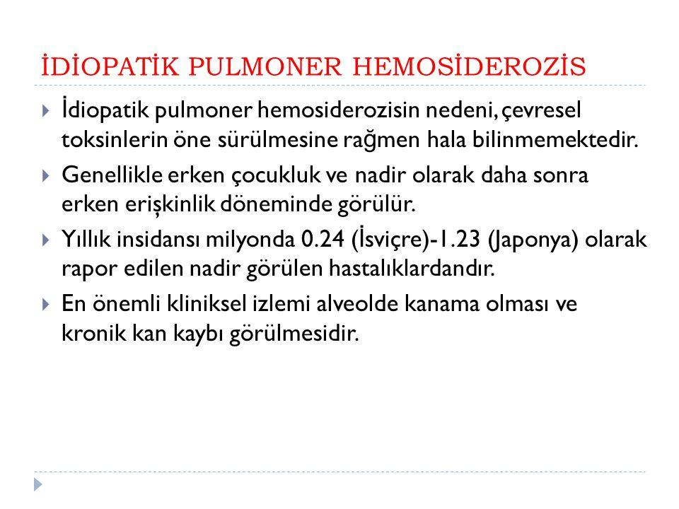 İDİOPATİK PULMONER HEMOSİDEROZİS  İ diopatik pulmoner hemosiderozisin nedeni, çevresel toksinlerin öne sürülmesine ra ğ men hala bilinmemektedir.  G