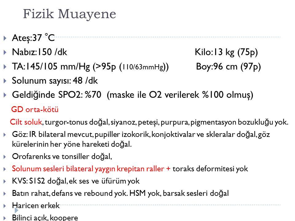 Fizik Muayene  Ateş:37 o C  Nabız:150 /dk Kilo:13 kg (75p)  TA:145/105 mm/Hg (>95p ( 110/63mmHg )) Boy:96 cm (97p)  Solunum sayısı: 48 /dk  Geldi