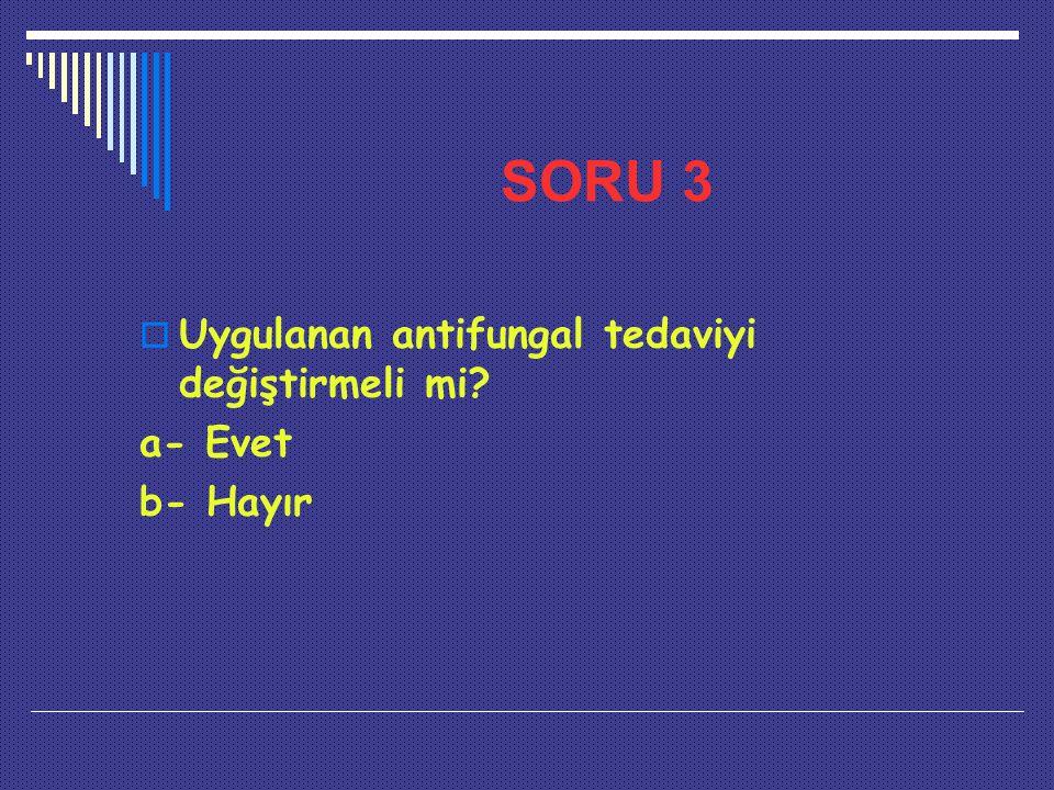 SORU 3  Uygulanan antifungal tedaviyi değiştirmeli mi? a- Evet b- Hayır