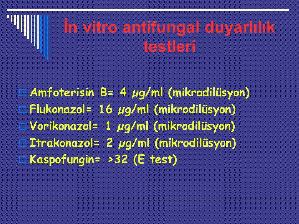 İn vitro antifungal duyarlılık testleri  Amfoterisin B= 4 µg/ml (mikrodilüsyon)  Flukonazol= 16 µg/ml (mikrodilüsyon)  Vorikonazol= 1 µg/ml (mikrodilüsyon)  Itrakonazol= 2 µg/ml (mikrodilüsyon)  Kaspofungin= >32 (E test)