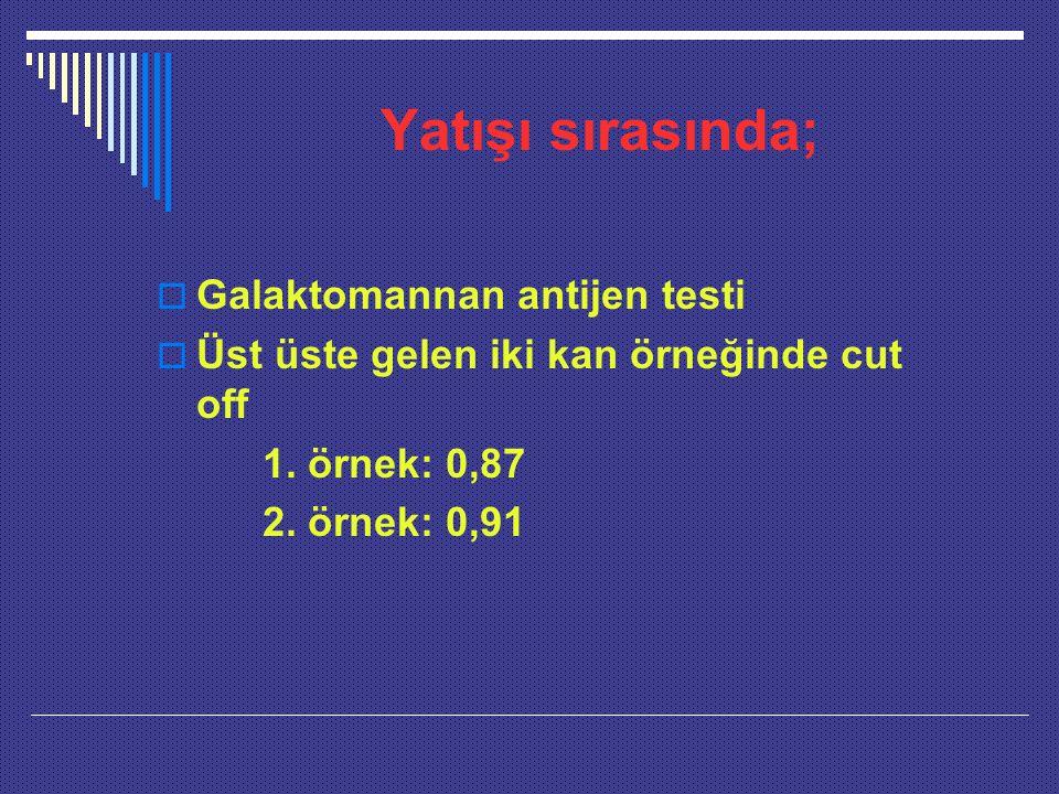 Yatışı sırasında;  Galaktomannan antijen testi  Üst üste gelen iki kan örneğinde cut off 1. örnek: 0,87 2. örnek: 0,91