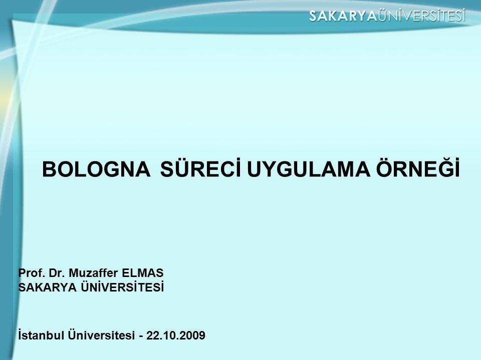 BOLOGNA SÜRECİ UYGULAMA ÖRNEĞİ Prof. Dr. Muzaffer ELMAS SAKARYA ÜNİVERSİTESİ İstanbul Üniversitesi - 22.10.2009