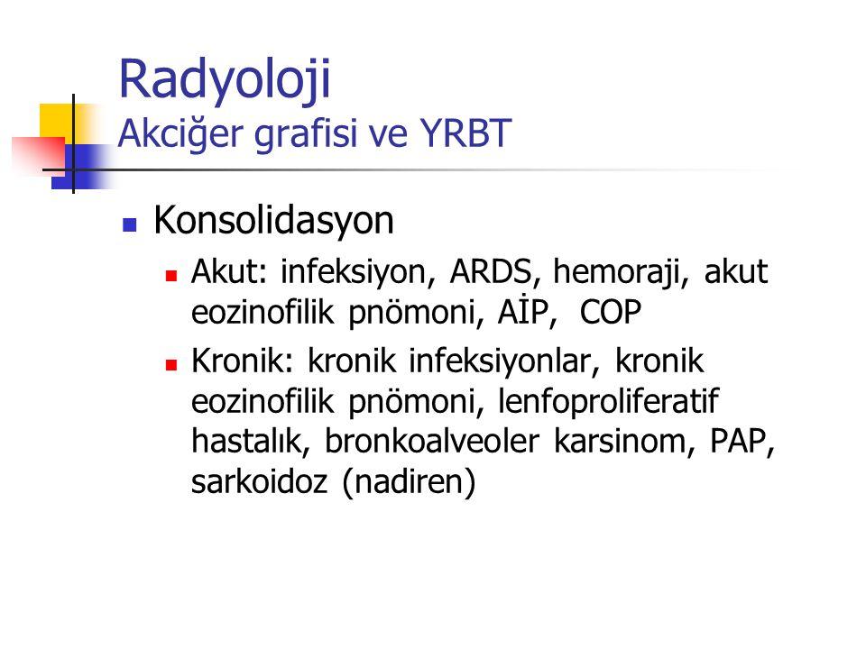 Radyoloji Akciğer grafisi ve YRBT Konsolidasyon Akut: infeksiyon, ARDS, hemoraji, akut eozinofilik pnömoni, AİP, COP Kronik: kronik infeksiyonlar, kro