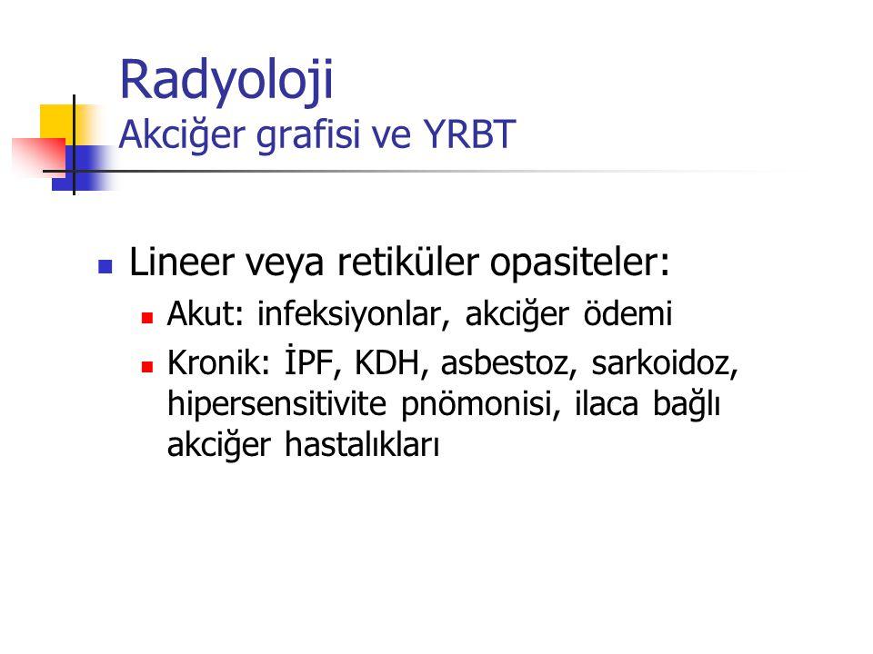 Radyoloji Akciğer grafisi ve YRBT Lineer veya retiküler opasiteler: Akut: infeksiyonlar, akciğer ödemi Kronik: İPF, KDH, asbestoz, sarkoidoz, hipersen