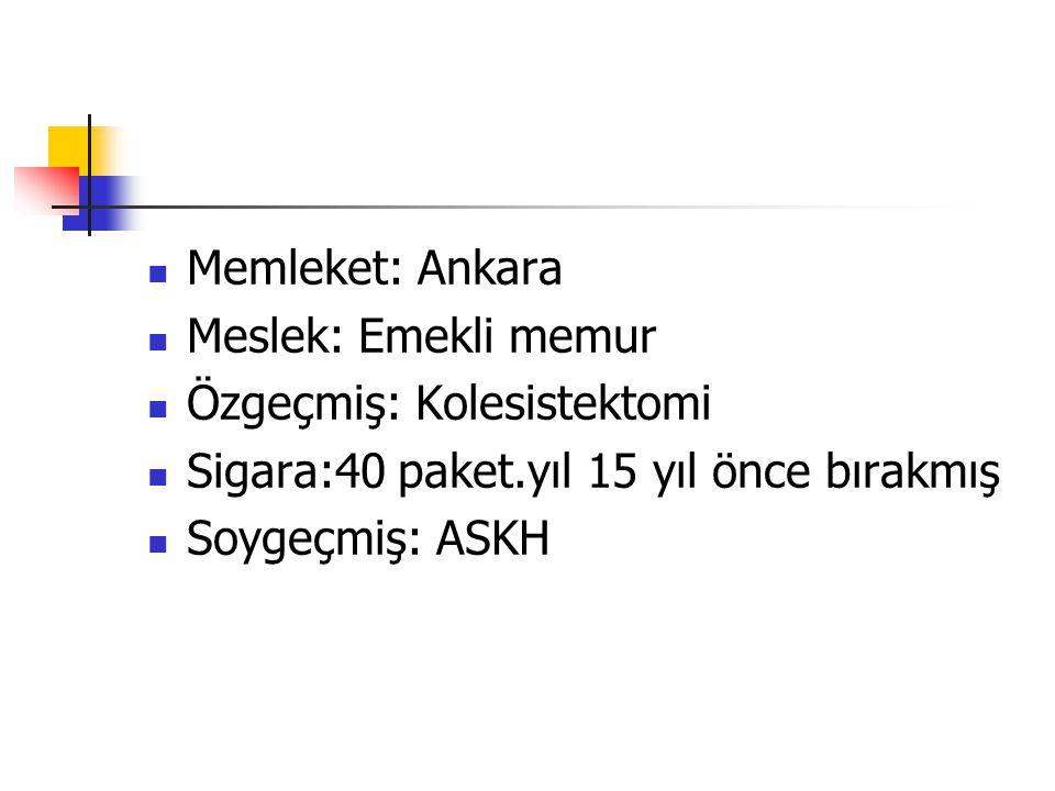 Memleket: Ankara Meslek: Emekli memur Özgeçmiş: Kolesistektomi Sigara:40 paket.yıl 15 yıl önce bırakmış Soygeçmiş: ASKH