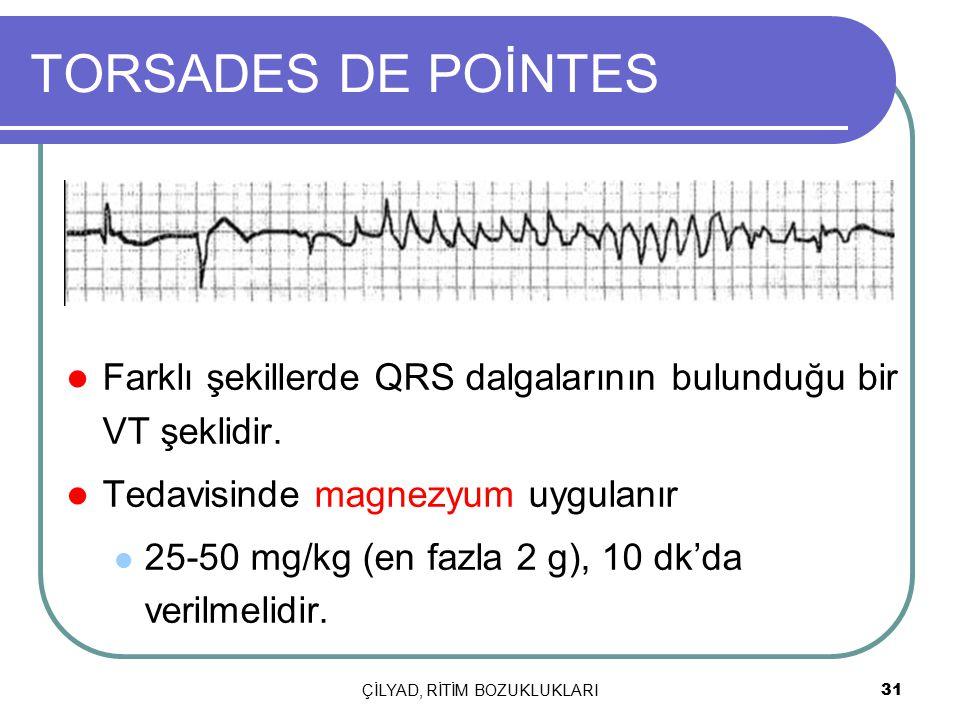 ÇİLYAD, RİTİM BOZUKLUKLARI 31 TORSADES DE POİNTES Farklı şekillerde QRS dalgalarının bulunduğu bir VT şeklidir. Tedavisinde magnezyum uygulanır 25-50