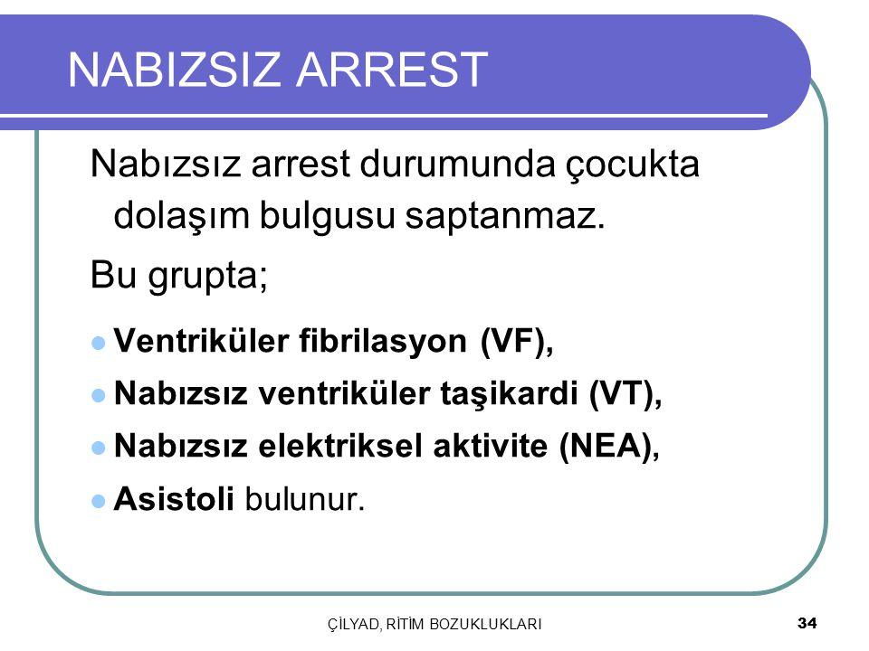 ÇİLYAD, RİTİM BOZUKLUKLARI 34 NABIZSIZ ARREST Nabızsız arrest durumunda çocukta dolaşım bulgusu saptanmaz. Bu grupta; Ventriküler fibrilasyon (VF), Na