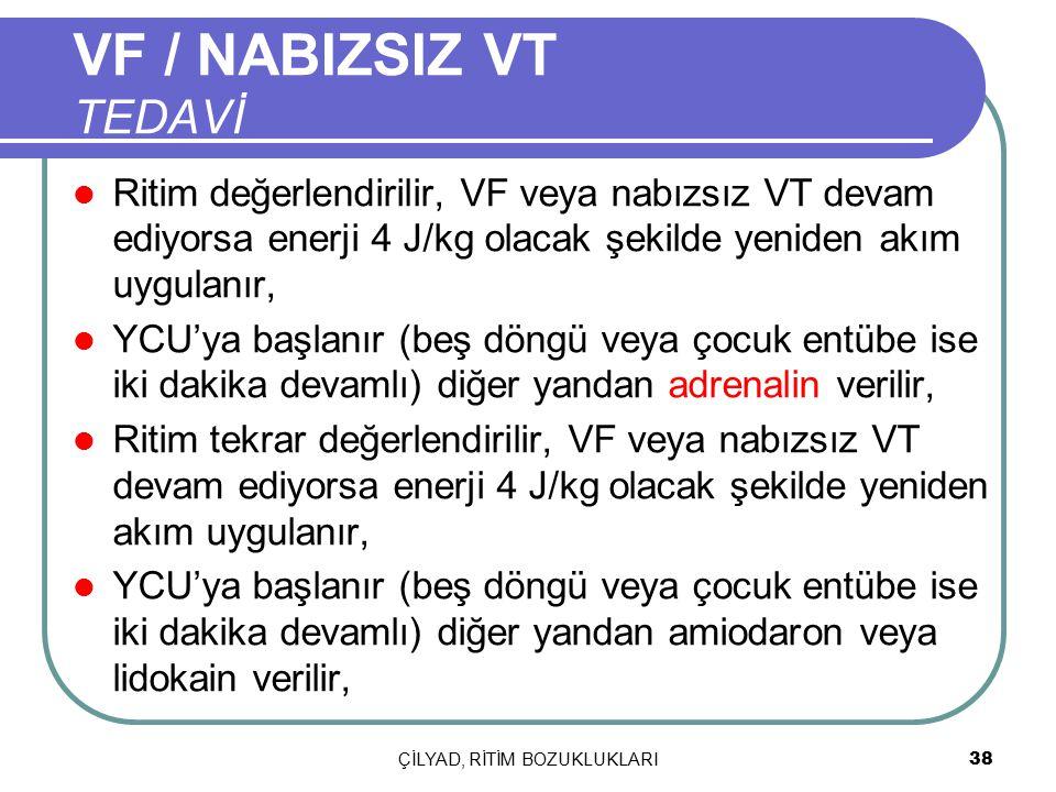 ÇİLYAD, RİTİM BOZUKLUKLARI 38 Ritim değerlendirilir, VF veya nabızsız VT devam ediyorsa enerji 4 J/kg olacak şekilde yeniden akım uygulanır, YCU'ya ba