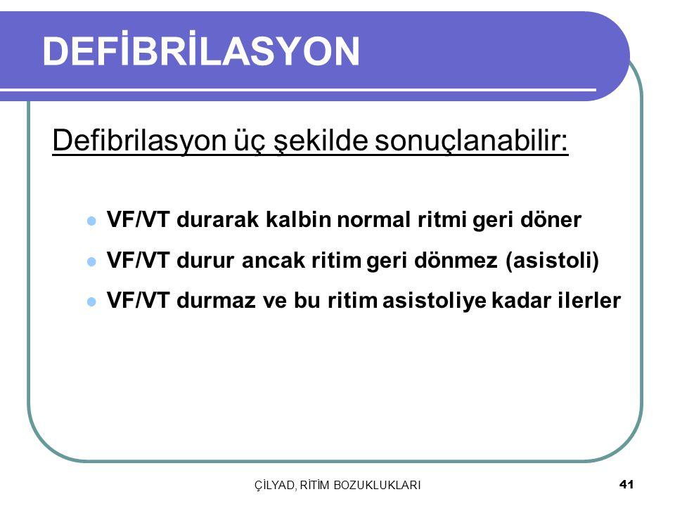 ÇİLYAD, RİTİM BOZUKLUKLARI 41 DEFİBRİLASYON Defibrilasyon üç şekilde sonuçlanabilir: VF/VT durarak kalbin normal ritmi geri döner VF/VT durur ancak ri