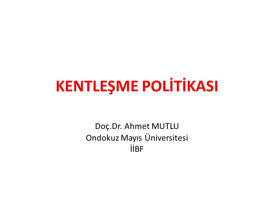 KENTLEŞME POLİTİKASI Doç.Dr. Ahmet MUTLU Ondokuz Mayıs Üniversitesi İİBF