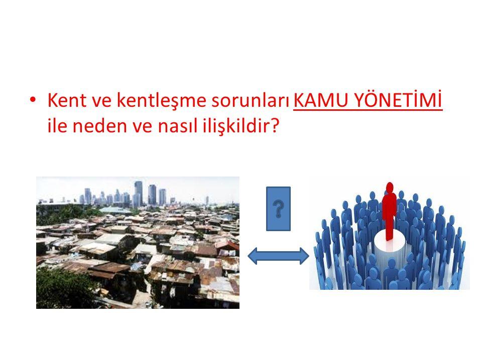 Kent ve kentleşme sorunları KAMU YÖNETİMİ ile neden ve nasıl ilişkildir?
