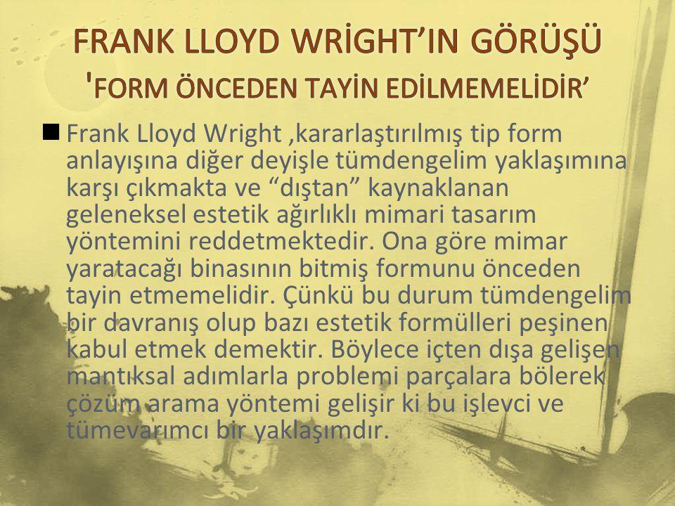 """Frank Lloyd Wright,kararlaştırılmış tip form anlayışına diğer deyişle tümdengelim yaklaşımına karşı çıkmakta ve """"dıştan"""" kaynaklanan geleneksel esteti"""