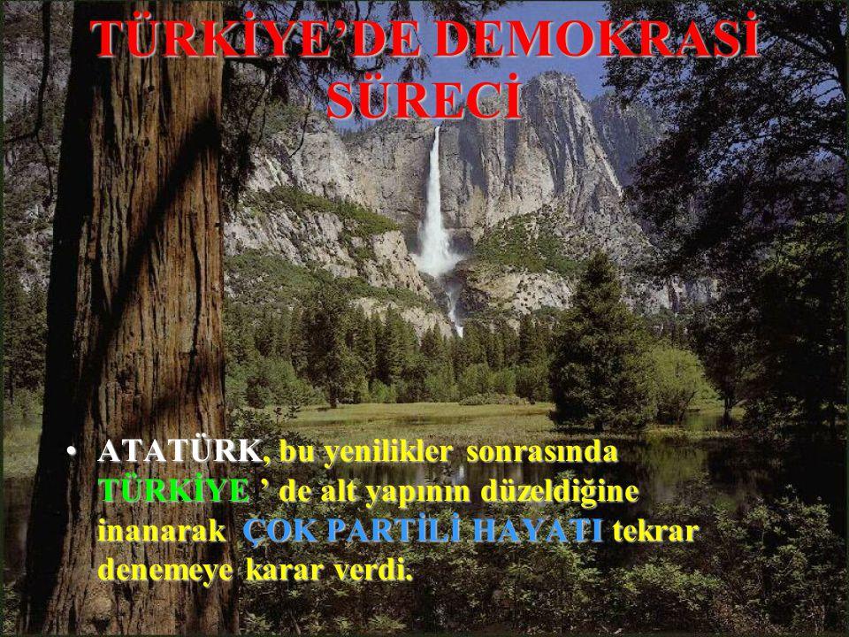 TÜRKİYE'DE DEMOKRASİ SÜRECİ ATATÜRK,ATATÜRK, bu yenilikler sonrasında TÜRKİYE TÜRKİYE ' de alt yapının düzeldiğine inanarak ÇOK PARTİLİ HAYATI HAYATI tekrar denemeye karar verdi.