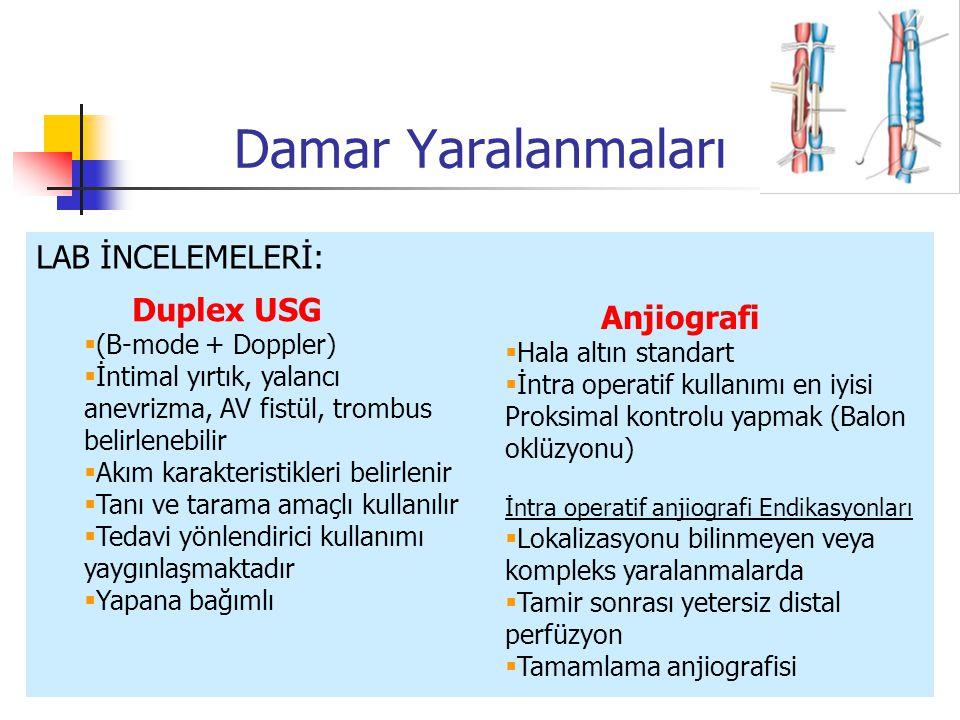 Damar Yaralanmaları LAB İNCELEMELERİ: Anjiografi  Hala altın standart  İntra operatif kullanımı en iyisi Proksimal kontrolu yapmak (Balon oklüzyonu) İntra operatif anjiografi Endikasyonları  Lokalizasyonu bilinmeyen veya kompleks yaralanmalarda  Tamir sonrası yetersiz distal perfüzyon  Tamamlama anjiografisi Duplex USG  (B-mode + Doppler)  İntimal yırtık, yalancı anevrizma, AV fistül, trombus belirlenebilir  Akım karakteristikleri belirlenir  Tanı ve tarama amaçlı kullanılır  Tedavi yönlendirici kullanımı yaygınlaşmaktadır  Yapana bağımlı