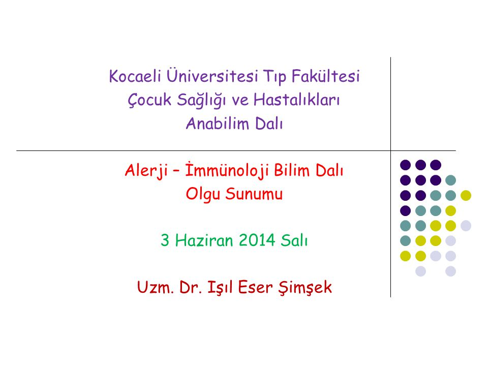 Kocaeli Üniversitesi Tıp Fakültesi Çocuk Sağlığı ve Hastalıkları Anabilim Dalı Alerji – İmmünoloji Bilim Dalı Olgu Sunumu 3 Haziran 2014 Salı Uzm. Dr.