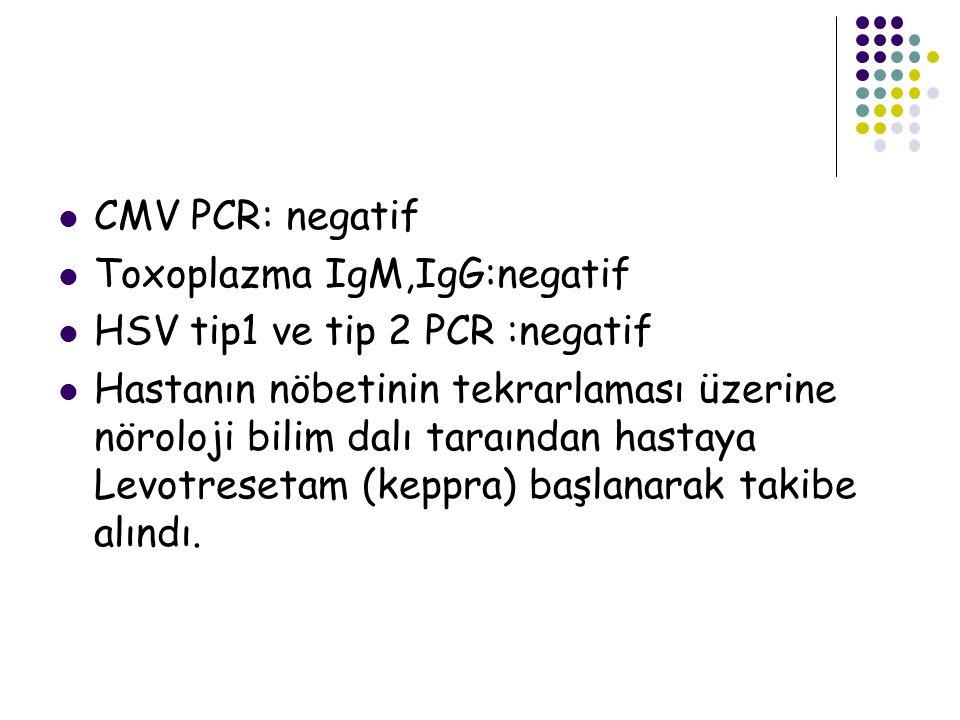 CMV PCR: negatif Toxoplazma IgM,IgG:negatif HSV tip1 ve tip 2 PCR :negatif Hastanın nöbetinin tekrarlaması üzerine nöroloji bilim dalı taraından hasta