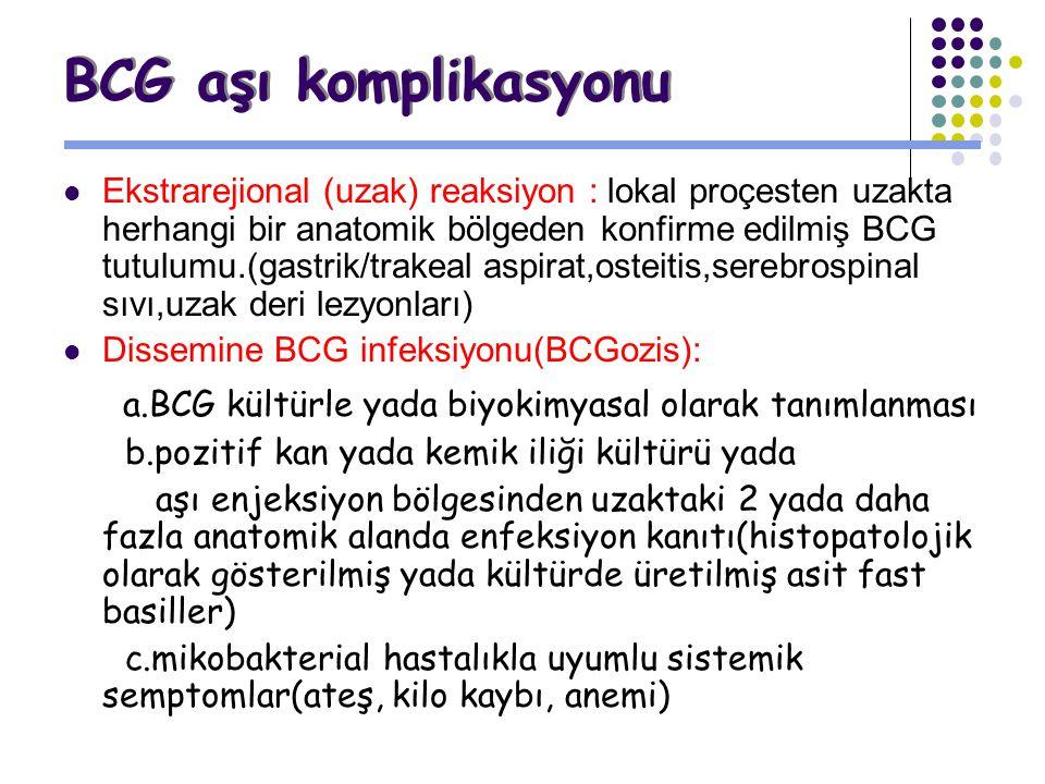 BCG aşı komplikasyonu Ekstrarejional (uzak) reaksiyon : lokal proçesten uzakta herhangi bir anatomik bölgeden konfirme edilmiş BCG tutulumu.(gastrik/t