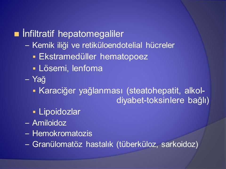 İnfiltratif hepatomegaliler – Kemik iliği ve retiküloendotelial hücreler  Ekstramedüller hematopoez  Lösemi, lenfoma – Yağ  Karaciğer yağlanması (steatohepatit, alkol- diyabet-toksinlere bağlı)  Lipoidozlar – Amiloidoz – Hemokromatozis – Granülomatöz hastalık (tüberküloz, sarkoidoz)