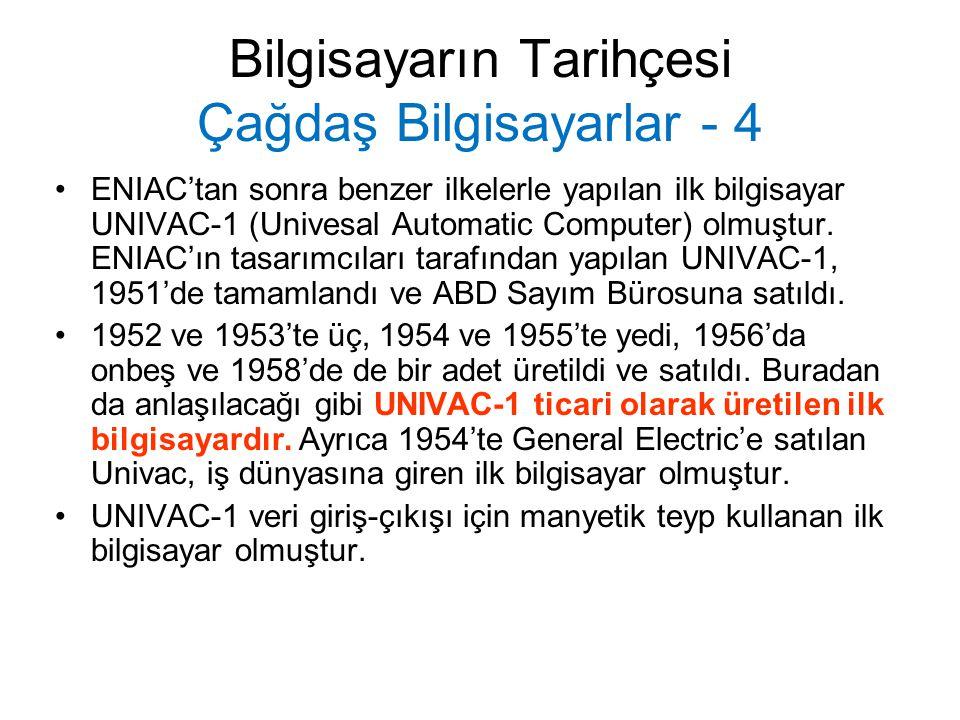 Bilgisayarın Tarihçesi Çağdaş Bilgisayarlar - 4 ENIAC'tan sonra benzer ilkelerle yapılan ilk bilgisayar UNIVAC-1 (Univesal Automatic Computer) olmuştu