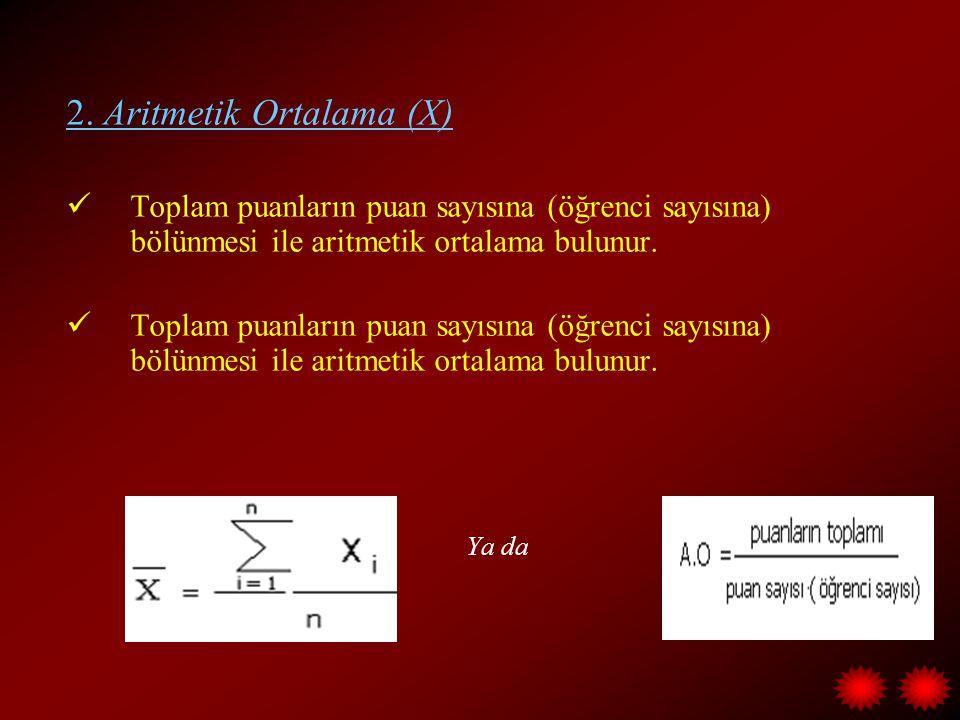 2. Aritmetik Ortalama (X) Toplam puanların puan sayısına (öğrenci sayısına) bölünmesi ile aritmetik ortalama bulunur. Ya da