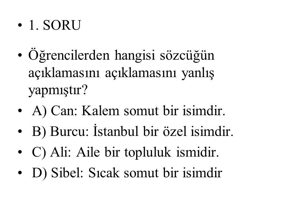 1. SORU Öğrencilerden hangisi sözcüğün açıklamasını açıklamasını yanlış yapmıştır? A) Can: Kalem somut bir isimdir. B) Burcu: İstanbul bir özel isimdi
