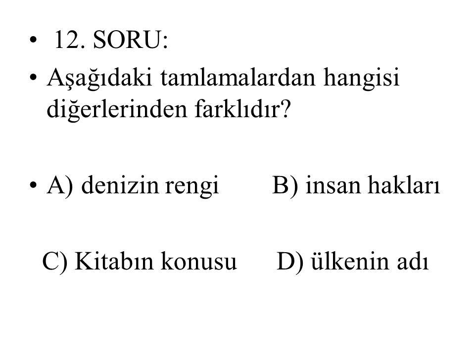 12. SORU: Aşağıdaki tamlamalardan hangisi diğerlerinden farklıdır? A) denizin rengi B) insan hakları C) Kitabın konusu D) ülkenin adı