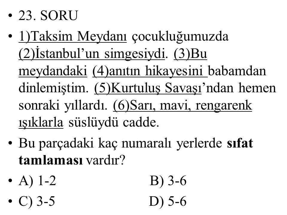 23. SORU 1)Taksim Meydanı çocukluğumuzda (2)İstanbul'un simgesiydi. (3)Bu meydandaki (4)anıtın hikayesini babamdan dinlemiştim. (5)Kurtuluş Savaşı'nda