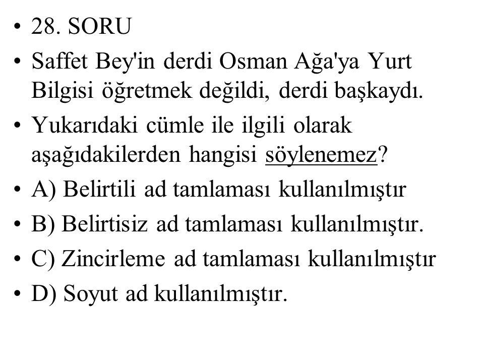 28. SORU Saffet Bey'in derdi Osman Ağa'ya Yurt Bilgisi öğretmek değildi, derdi başkaydı. Yukarıdaki cümle ile ilgili olarak aşağıdakilerden hangisi sö