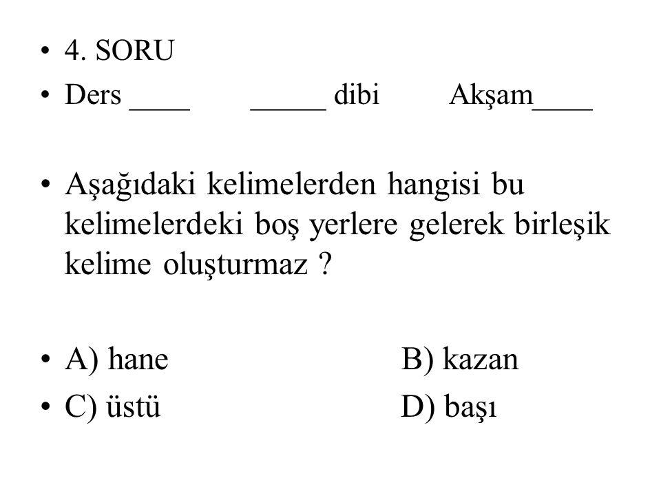 4. SORU Ders ____ _____ dibi Akşam____ Aşağıdaki kelimelerden hangisi bu kelimelerdeki boş yerlere gelerek birleşik kelime oluşturmaz ? A) hane B) kaz