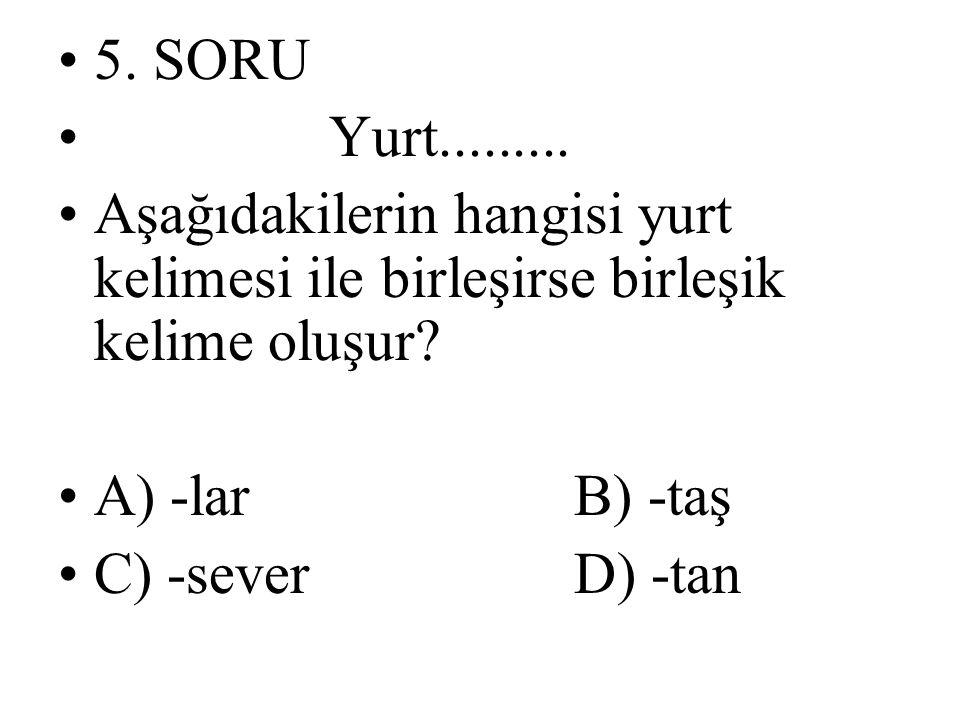 5. SORU Yurt......... Aşağıdakilerin hangisi yurt kelimesi ile birleşirse birleşik kelime oluşur? A) -lar B) -taş C) -sever D) -tan