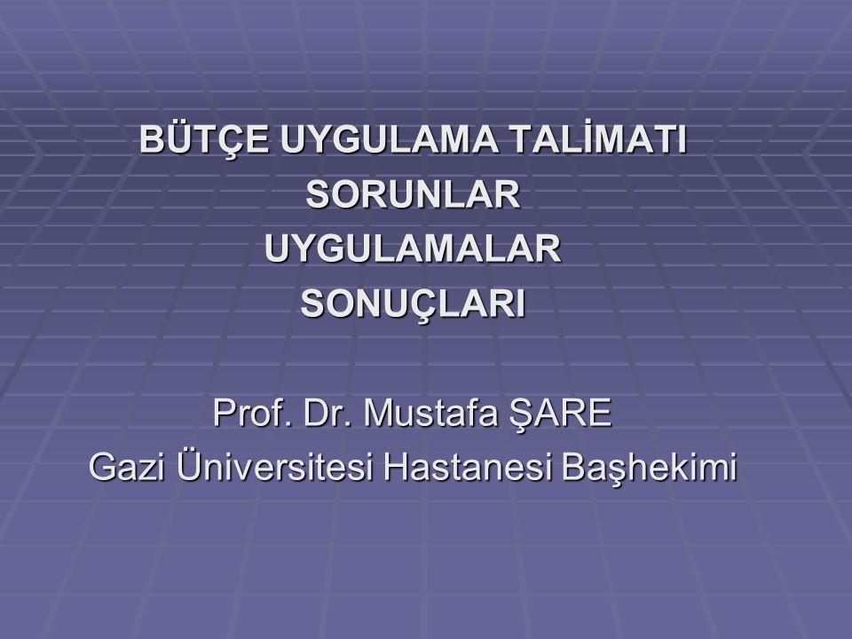 BÜTÇE UYGULAMA TALİMATI SORUNLARUYGULAMALARSONUÇLARI Prof. Dr. Mustafa ŞARE Gazi Üniversitesi Hastanesi Başhekimi