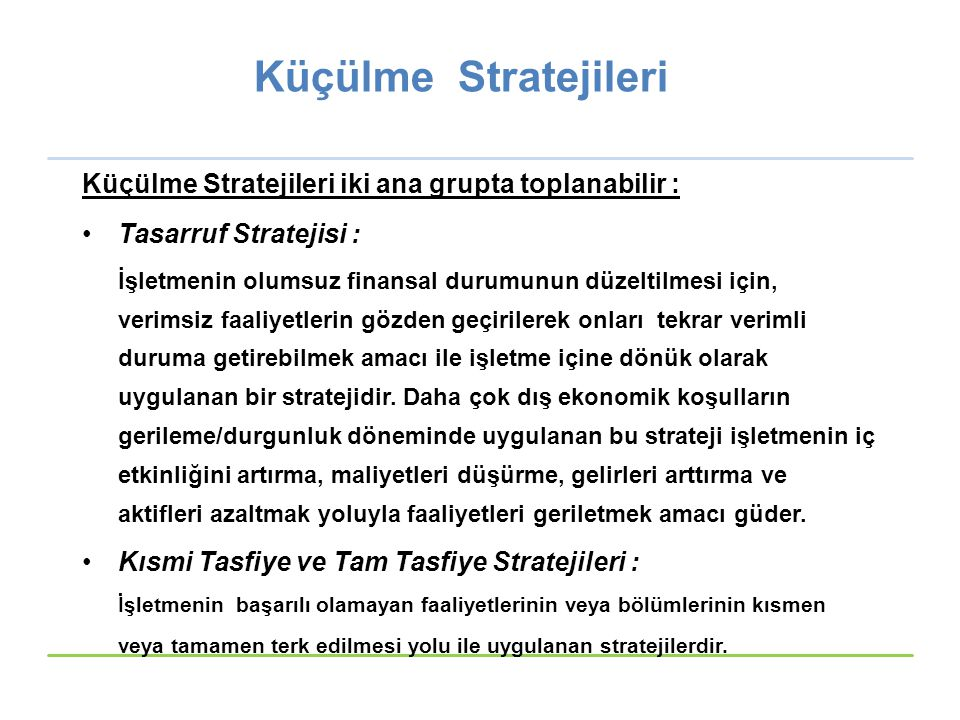 Küçülme Stratejileri Küçülme Stratejileri iki ana grupta toplanabilir : Tasarruf Stratejisi : İşletmenin olumsuz finansal durumunun düzeltilmesi için, verimsiz faaliyetlerin gözden geçirilerek onları tekrar verimli duruma getirebilmek amacı ile işletme içine dönük olarak uygulanan bir stratejidir.