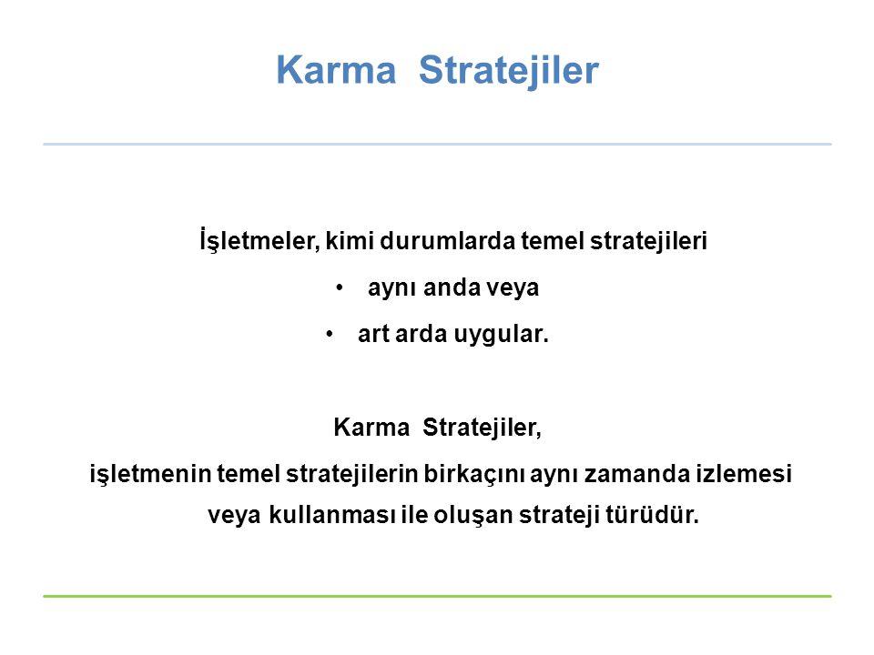 Karma Stratejiler İşletmeler, kimi durumlarda temel stratejileri aynı anda veya art arda uygular. Karma Stratejiler, işletmenin temel stratejilerin bi