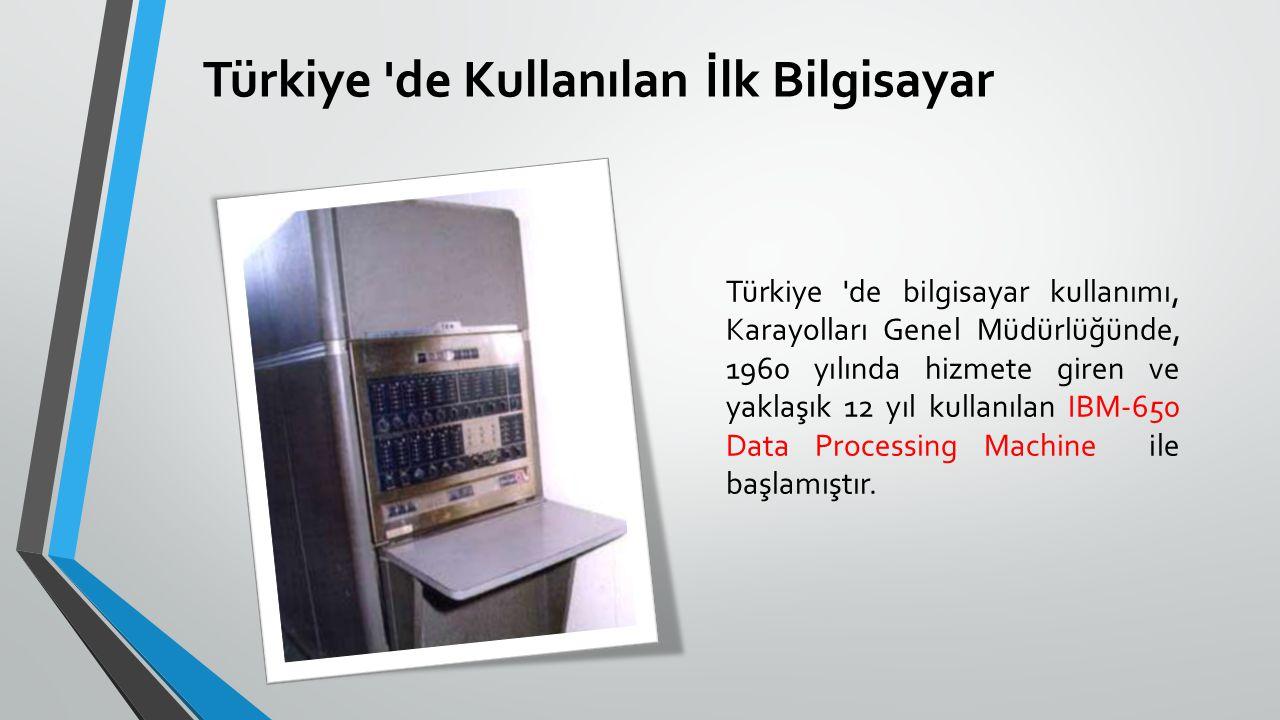 Türkiye 'de Kullanılan İlk Bilgisayar Türkiye 'de bilgisayar kullanımı, Karayolları Genel Müdürlüğünde, 1960 yılında hizmete giren ve yaklaşık 12 yıl