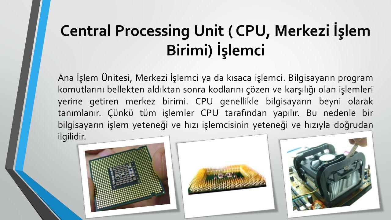 Central Processing Unit ( CPU, Merkezi İşlem Birimi) İşlemci Ana İşlem Ünitesi, Merkezi İşlemci ya da kısaca işlemci. Bilgisayarın program komutlarını