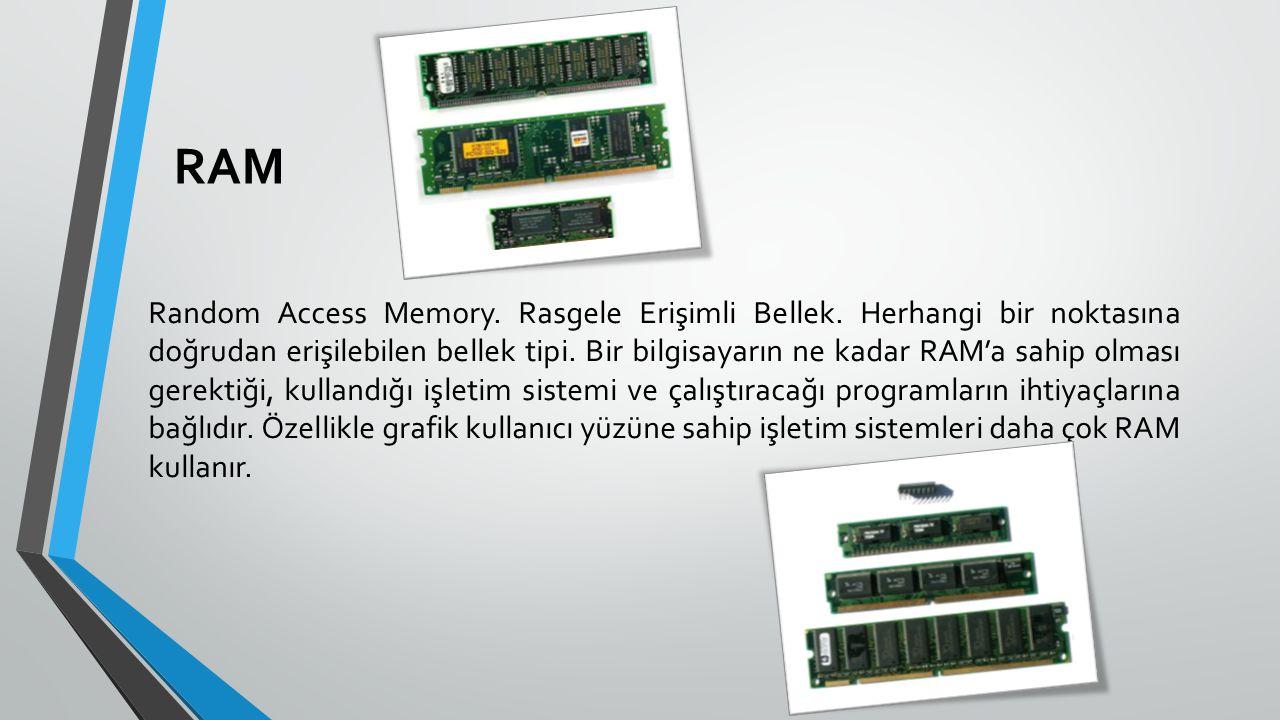 RAM Random Access Memory. Rasgele Erişimli Bellek. Herhangi bir noktasına doğrudan erişilebilen bellek tipi. Bir bilgisayarın ne kadar RAM'a sahip olm