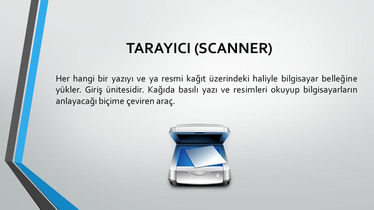 TARAYICI (SCANNER) Her hangi bir yazıyı ve ya resmi kağıt üzerindeki haliyle bilgisayar belleğine yükler. Giriş ünitesidir. Kağıda basılı yazı ve resi