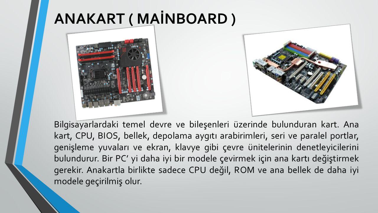 ANAKART ( MAİNBOARD ) Bilgisayarlardaki temel devre ve bileşenleri üzerinde bulunduran kart. Ana kart, CPU, BIOS, bellek, depolama aygıtı arabirimleri